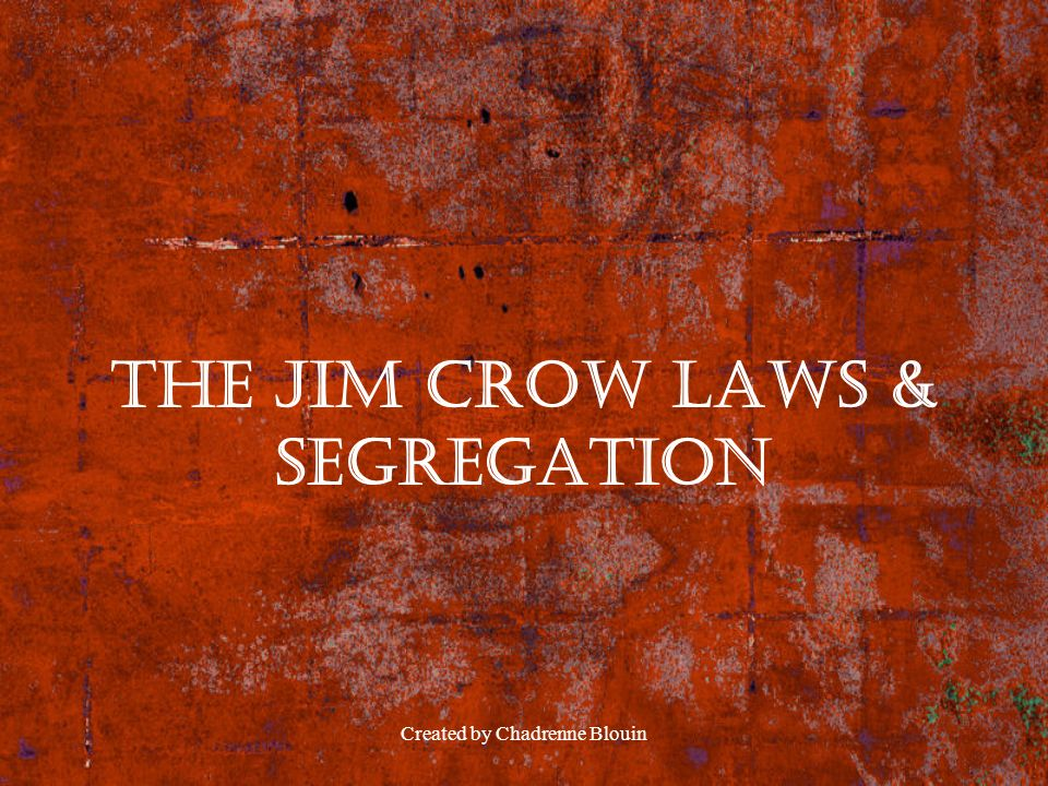 Created by Chadrenne Blouin The Jim Crow Laws & Segregation