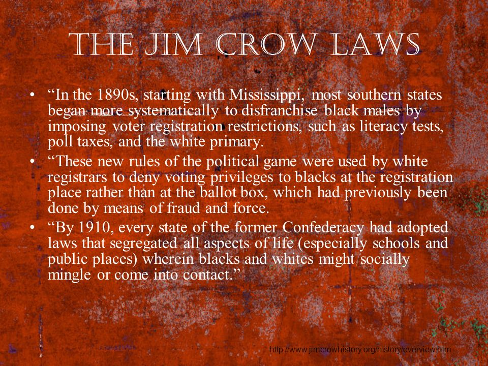 the Jim Crow Laws In the 1890s, starting with Mississippi, most southern states began more systematically to disfranchise black males by imposing vote