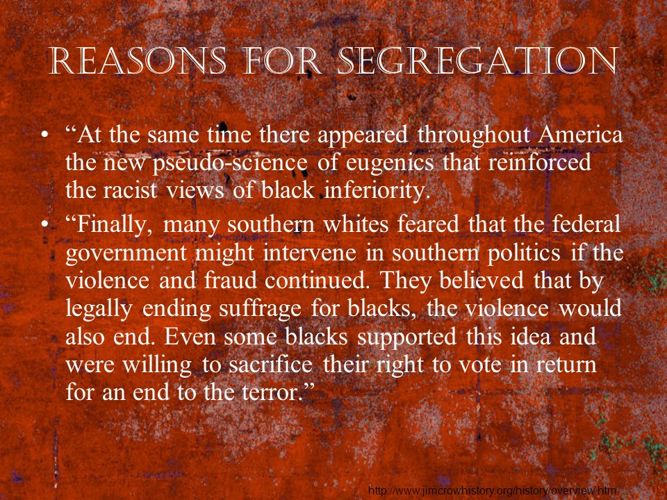 Reasons for Segregation At the same time there appeared throughout America the new pseudo-science of eugenics that reinforced the racist views of blac
