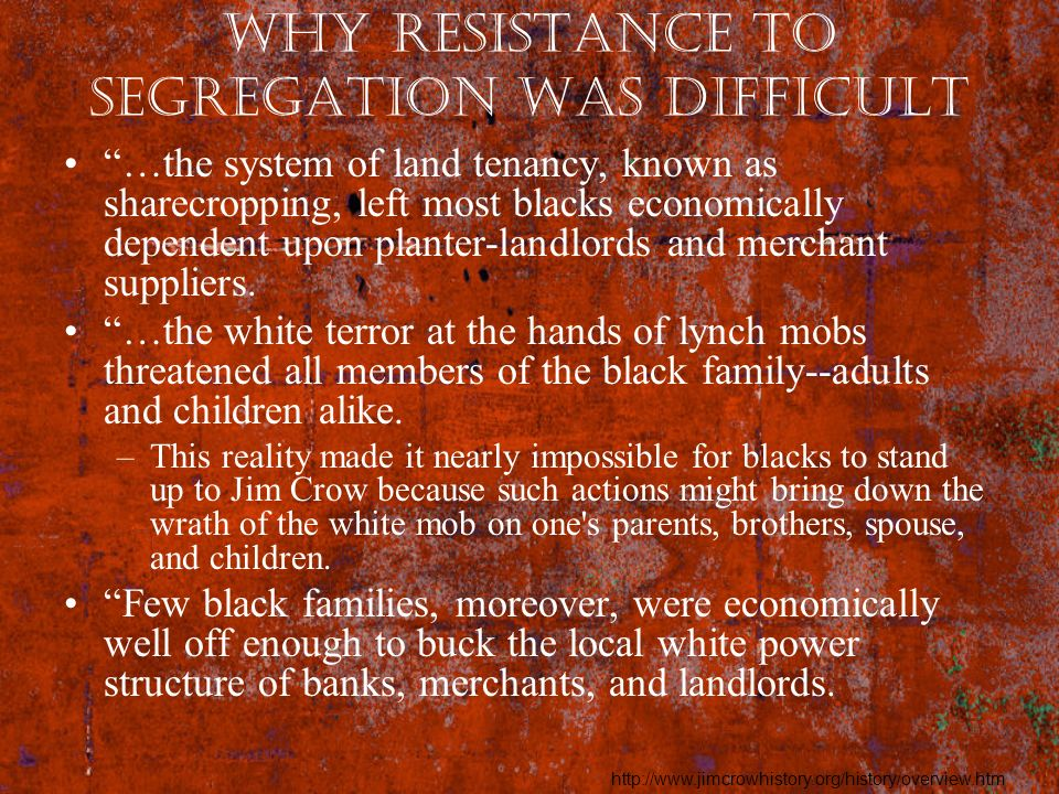 Why Resistance to Segregation was difficult …the system of land tenancy, known as sharecropping, left most blacks economically dependent upon planter-