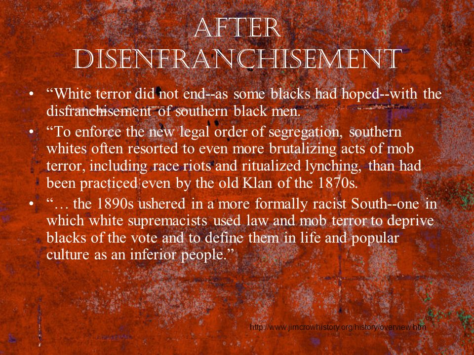 After Disenfranchisement White terror did not end--as some blacks had hoped--with the disfranchisement of southern black men. To enforce the new legal