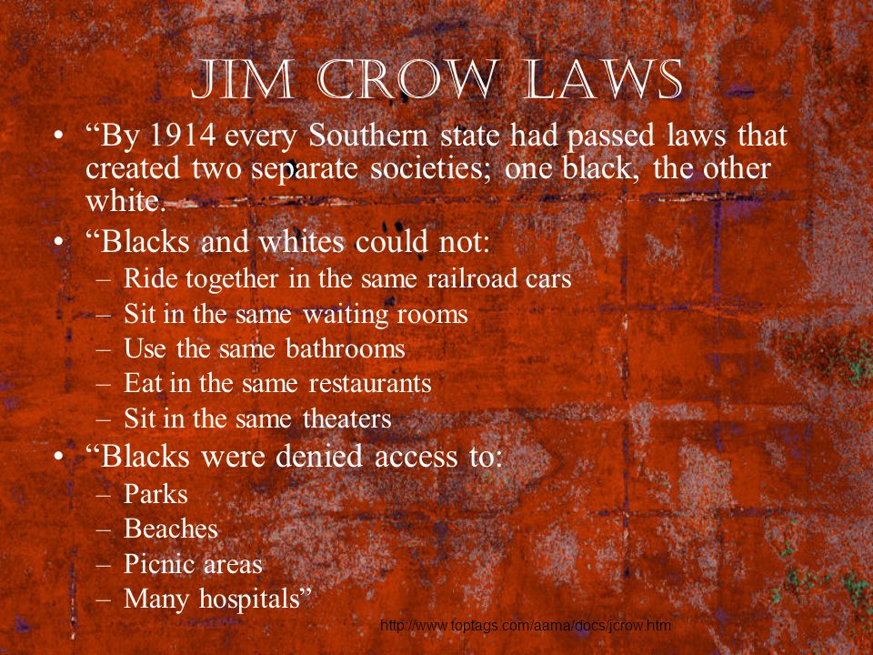 Jim Crow Laws By 1914 every Southern state had passed laws that created two separate societies; one black, the other white. Blacks and whites could no