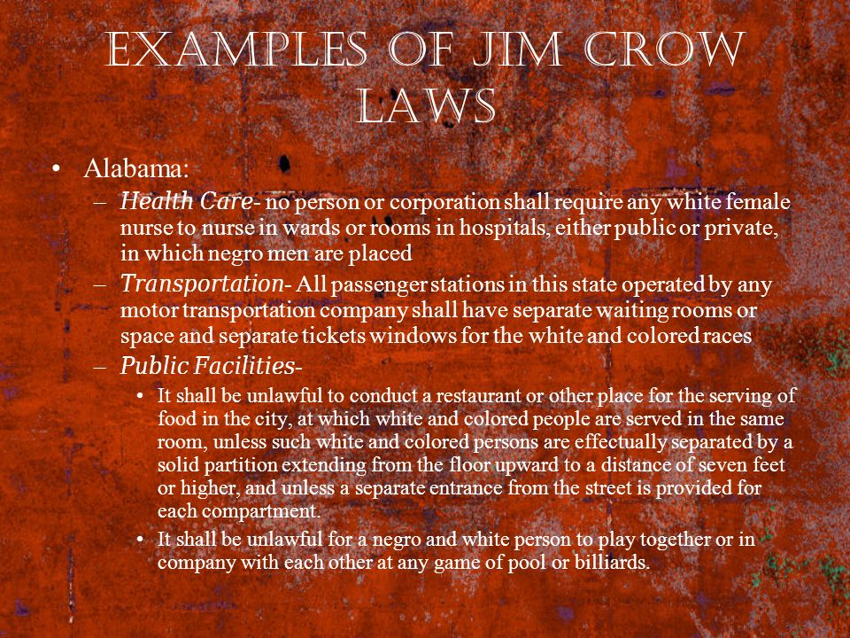 Examples of Jim Crow Laws Alabama: –Health Care- no person or corporation shall require any white female nurse to nurse in wards or rooms in hospitals