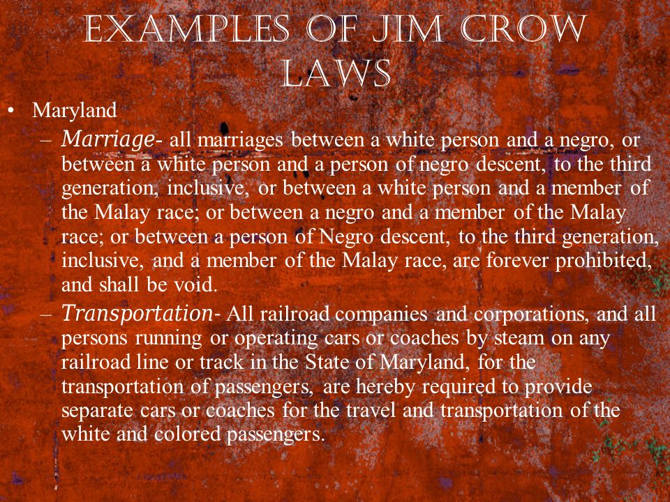 Examples of Jim Crow Laws Maryland –Marriage- all marriages between a white person and a negro, or between a white person and a person of negro descen