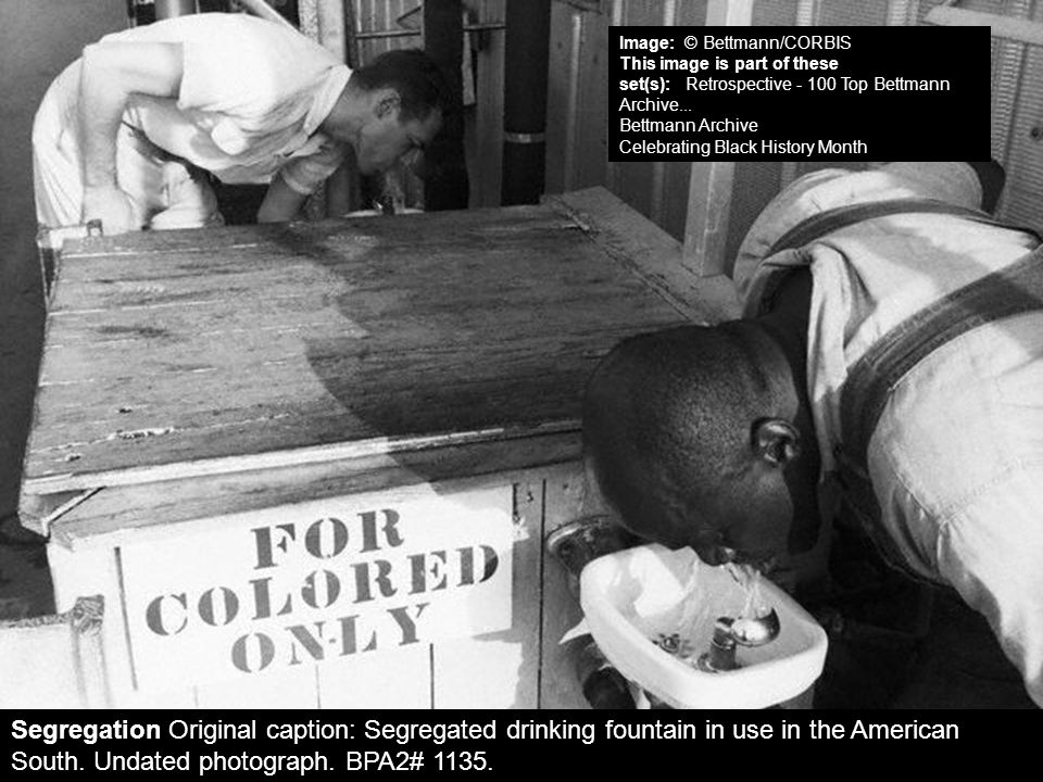 Segregation Original caption: Segregated drinking fountain in use in the American South. Undated photograph. BPA2# 1135. Image: © Bettmann/CORBIS This
