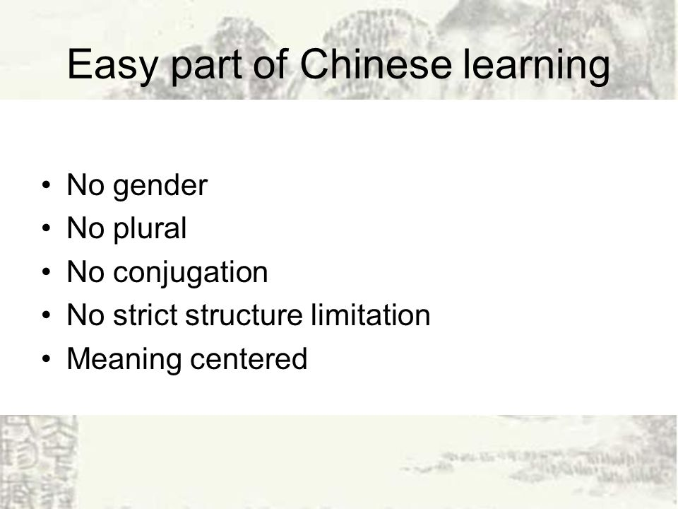 Easy part of Chinese learning No gender No plural No conjugation No strict structure limitation Meaning centered