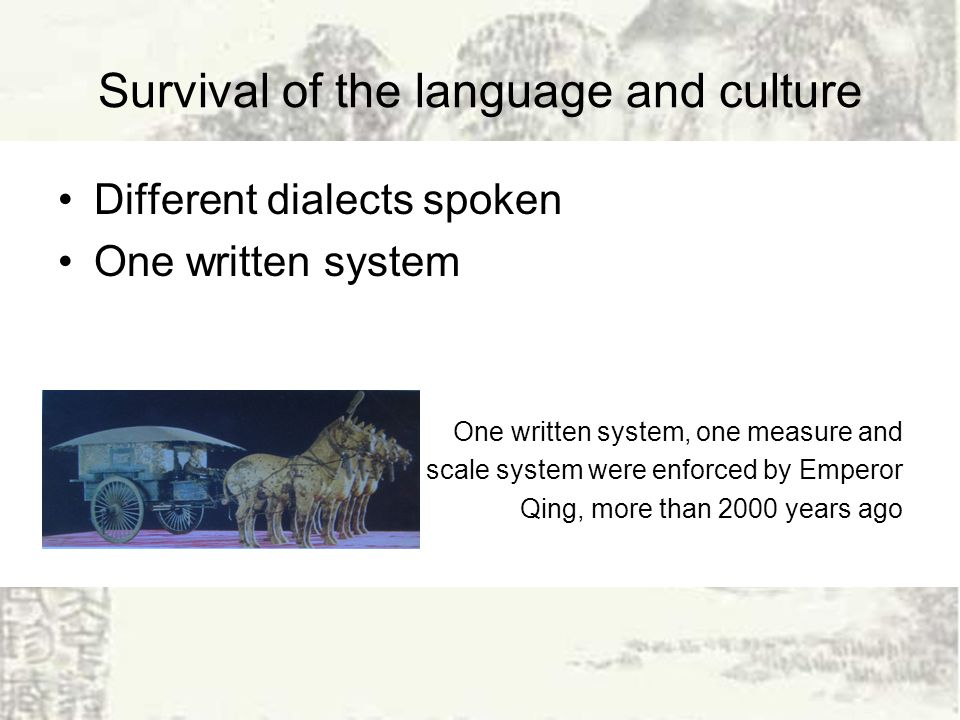 Survival of the language and culture Different dialects spoken One written system One written system, one measure and scale system were enforced by Emperor Qing, more than 2000 years ago