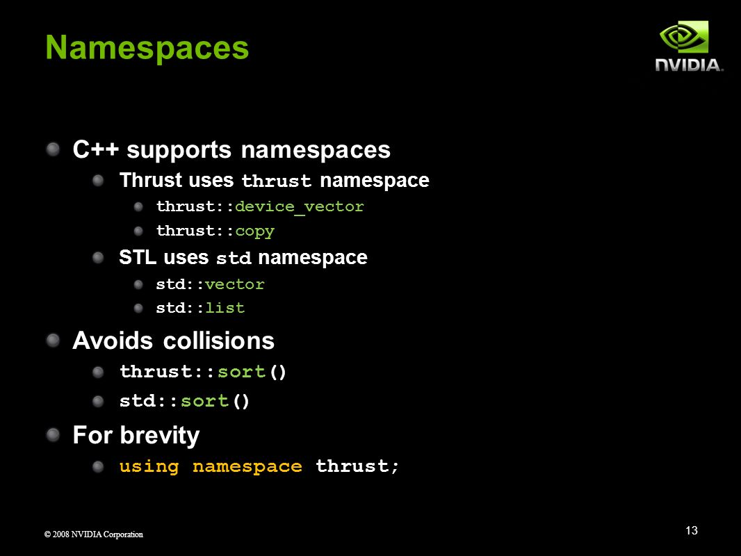 © 2008 NVIDIA Corporation C++ supports namespaces Thrust uses thrust namespace thrust::device_vector thrust::copy STL uses std namespace std::vector s
