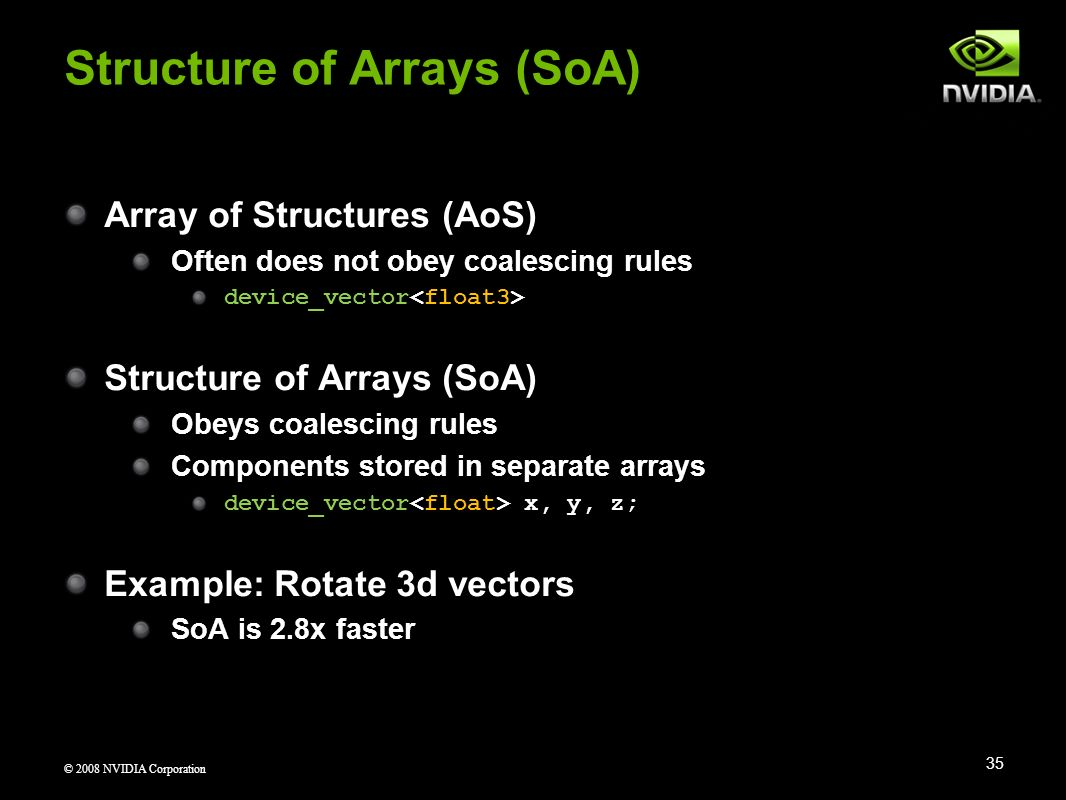 © 2008 NVIDIA Corporation Array of Structures (AoS) Often does not obey coalescing rules device_vector Structure of Arrays (SoA) Obeys coalescing rule