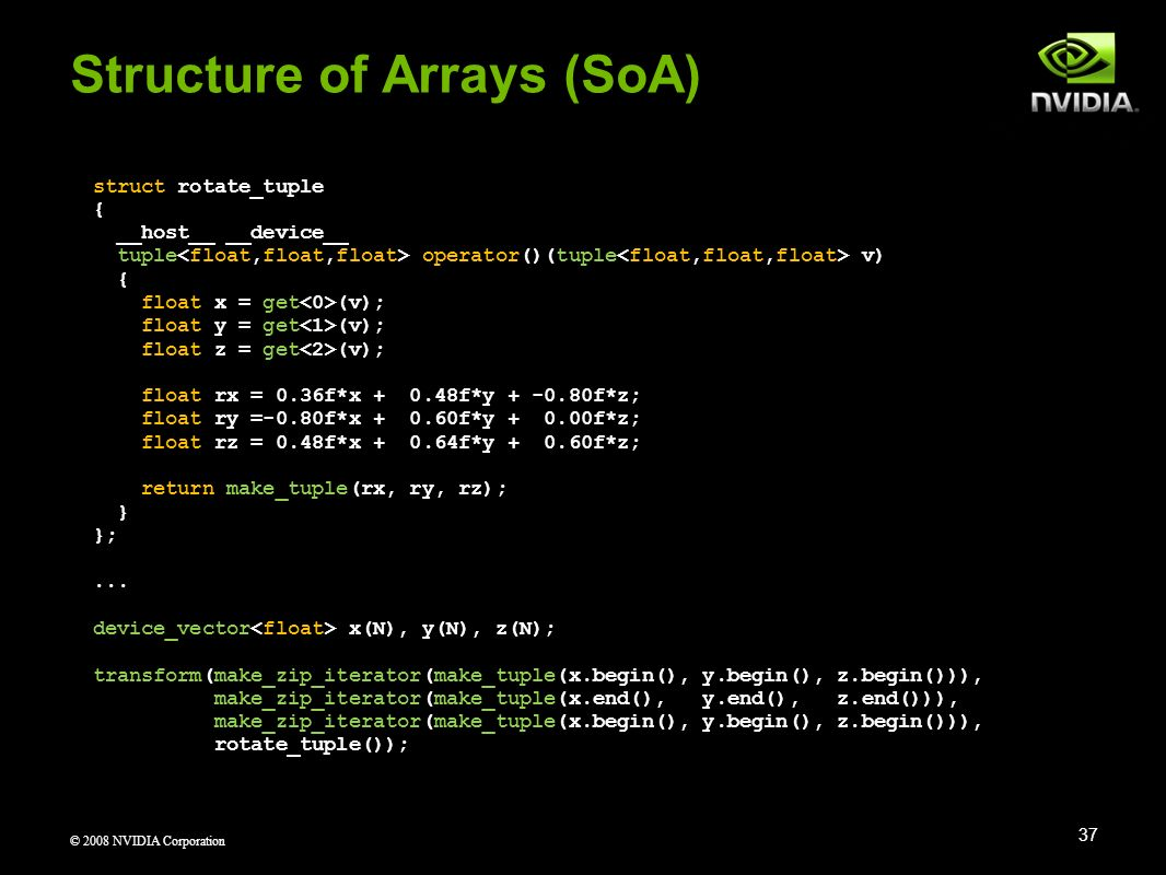 © 2008 NVIDIA Corporation Structure of Arrays (SoA) 37 struct rotate_tuple { __host__ __device__ tuple operator()(tuple v) { float x = get (v); float