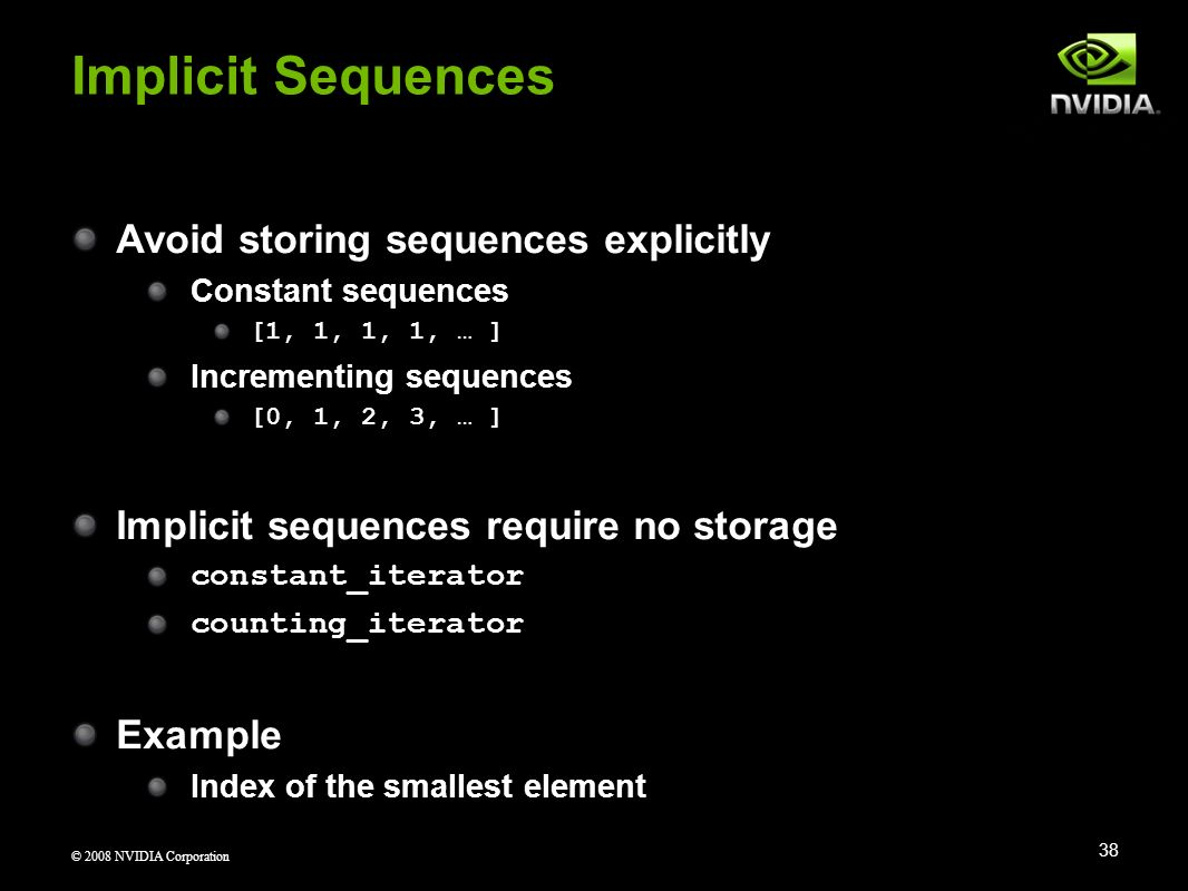 © 2008 NVIDIA Corporation Avoid storing sequences explicitly Constant sequences [1, 1, 1, 1, … ] Incrementing sequences [0, 1, 2, 3, … ] Implicit sequ
