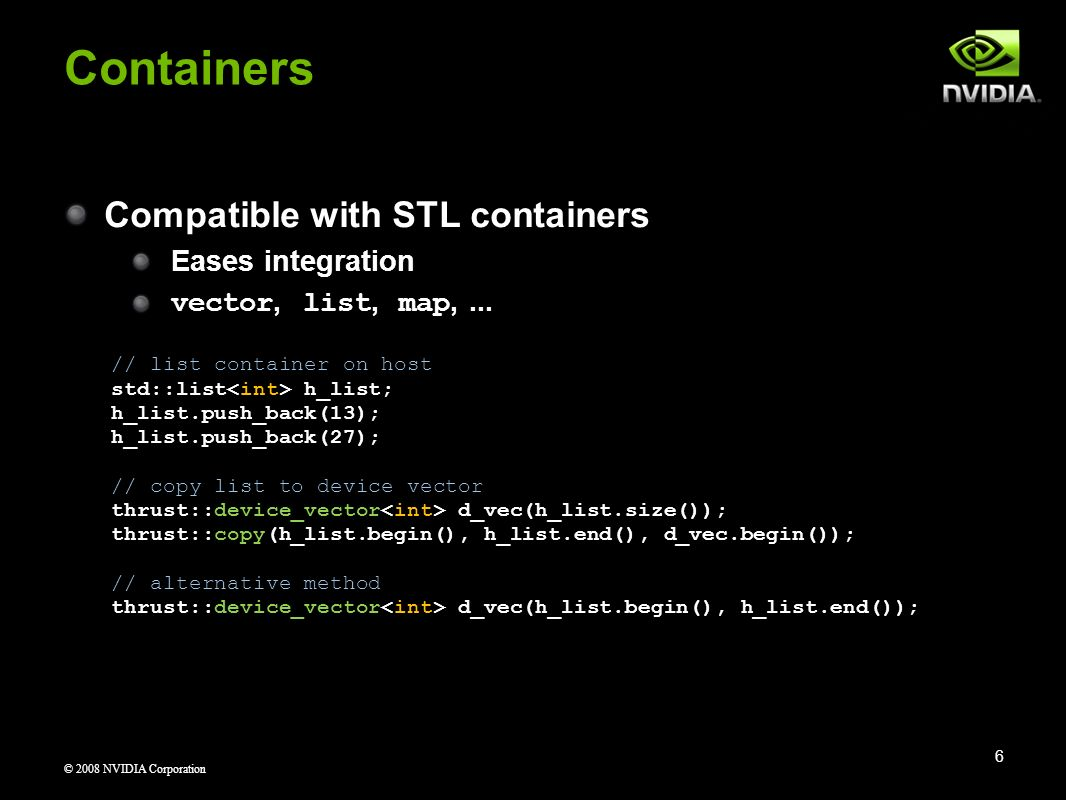 © 2008 NVIDIA Corporation Containers Compatible with STL containers Eases integration vector, list, map,... // list container on host std::list h_list