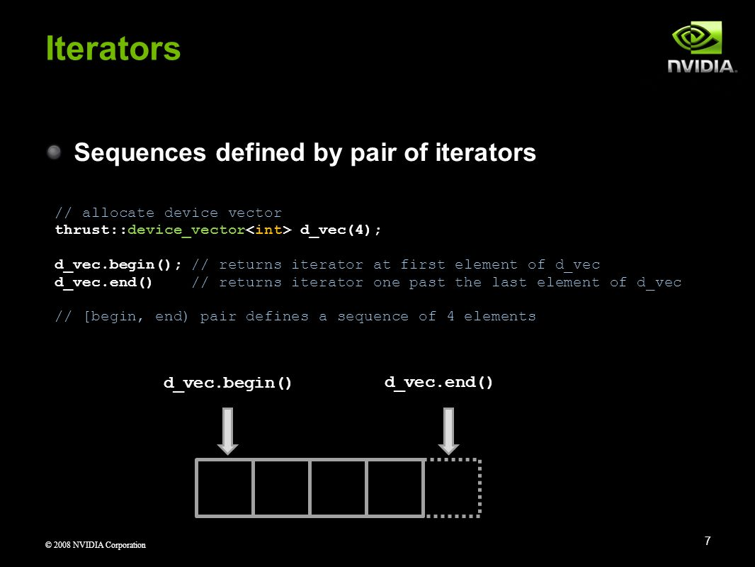 © 2008 NVIDIA Corporation Sequences defined by pair of iterators Iterators 7 // allocate device vector thrust::device_vector d_vec(4); d_vec.begin();