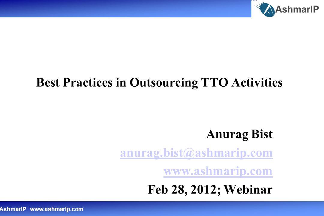 AshmarIP www.ashmarip.com Best Practices in Outsourcing TTO Activities Anurag Bist anurag.bist@ashmarip.com www.ashmarip.com Feb 28, 2012; Webinar