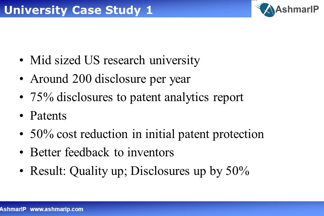 AshmarIP www.ashmarip.com Mid sized US research university Around 200 disclosure per year 75% disclosures to patent analytics report Patents 50% cost