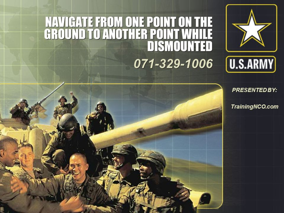 NAVIGATE FROM ONE POINT ON THE GROUND TO ANOTHER POINT WHILE DISMOUNTED 071-329-1006 071-329-1006 PRESENTED BY: TrainingNCO.com