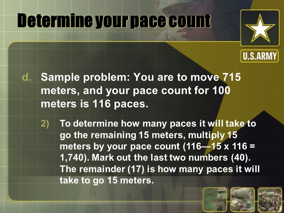 Determine your pace count d.Sample problem: You are to move 715 meters, and your pace count for 100 meters is 116 paces. 2)To determine how many paces