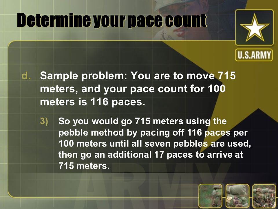 Determine your pace count d.Sample problem: You are to move 715 meters, and your pace count for 100 meters is 116 paces. 3)So you would go 715 meters