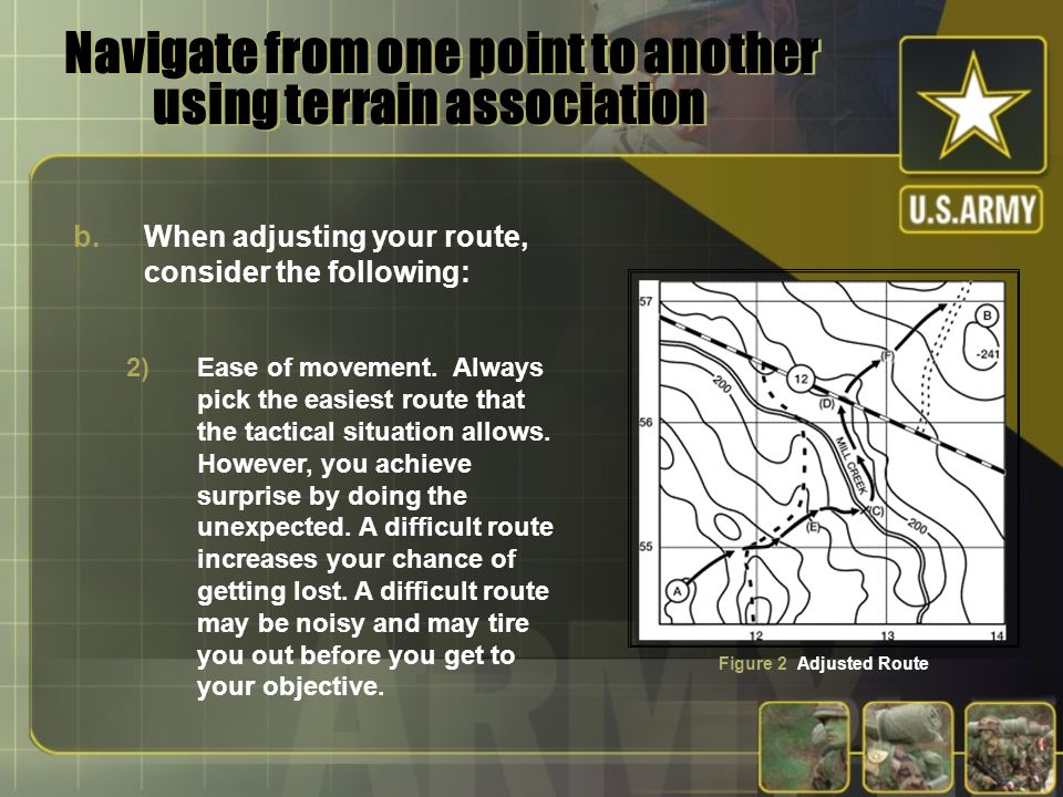Navigate from one point to another using terrain association b.When adjusting your route, consider the following: 2)Ease of movement. Always pick the