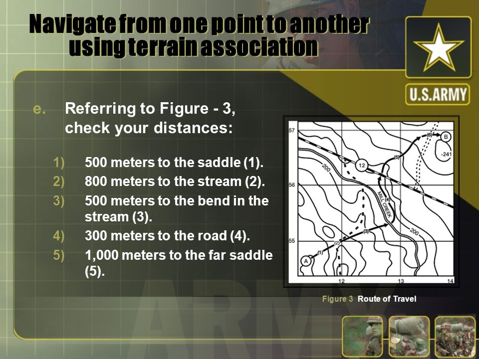 Navigate from one point to another using terrain association e.Referring to Figure - 3, check your distances: Figure 3 Route of Travel 1)500 meters to