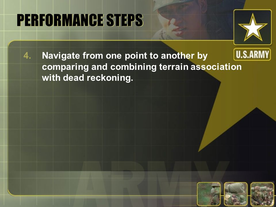 PERFORMANCE STEPS 4.Navigate from one point to another by comparing and combining terrain association with dead reckoning.
