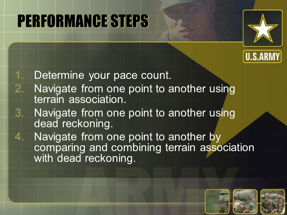 PERFORMANCE STEPS 1.Determine your pace count. 2.Navigate from one point to another using terrain association. 3.Navigate from one point to another us