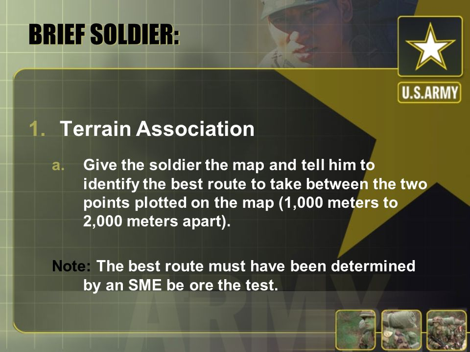 BRIEF SOLDIER: 1.Terrain Association a.Give the soldier the map and tell him to identify the best route to take between the two points plotted on the