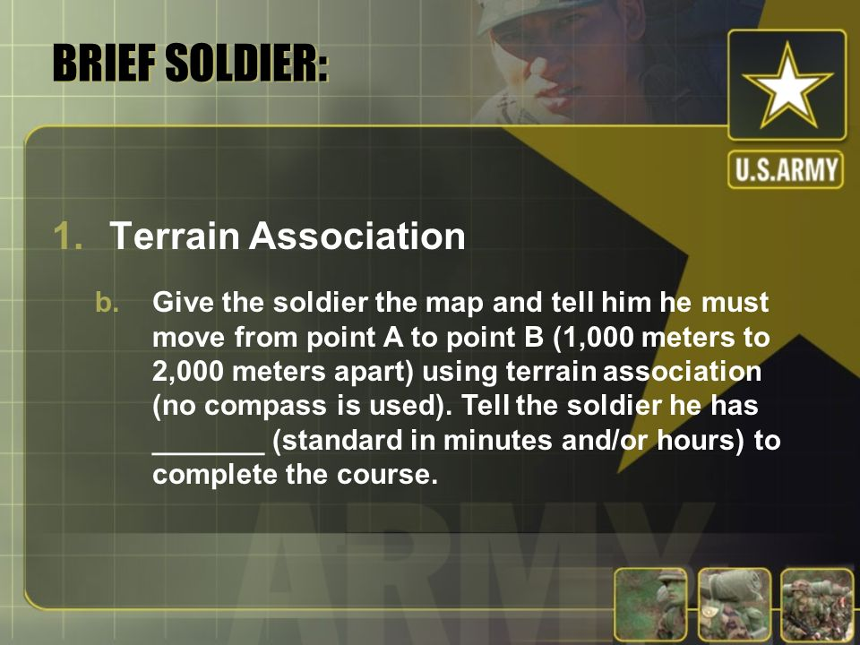 BRIEF SOLDIER: 1.Terrain Association b.Give the soldier the map and tell him he must move from point A to point B (1,000 meters to 2,000 meters apart)