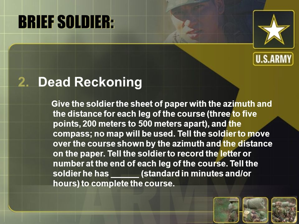 BRIEF SOLDIER: 2.Dead Reckoning Give the soldier the sheet of paper with the azimuth and the distance for each leg of the course (three to five points