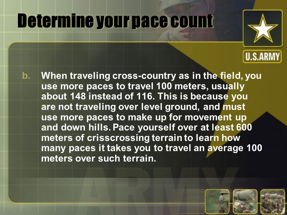 Determine your pace count b.When traveling cross-country as in the field, you use more paces to travel 100 meters, usually about 148 instead of 116. T