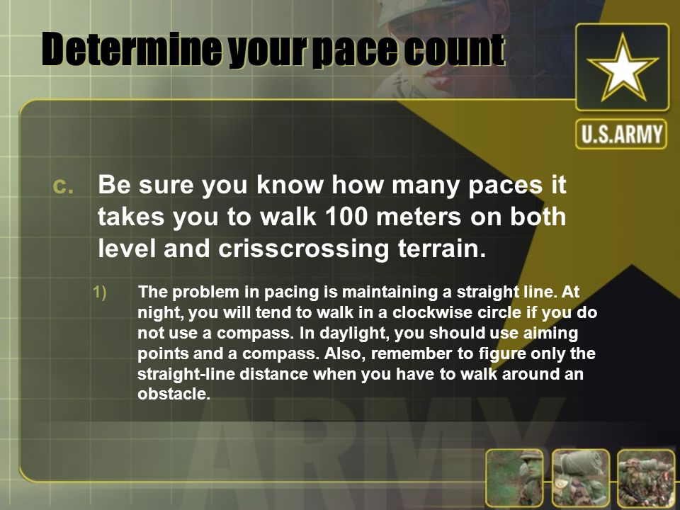 Determine your pace count c.Be sure you know how many paces it takes you to walk 100 meters on both level and crisscrossing terrain. 1)The problem in