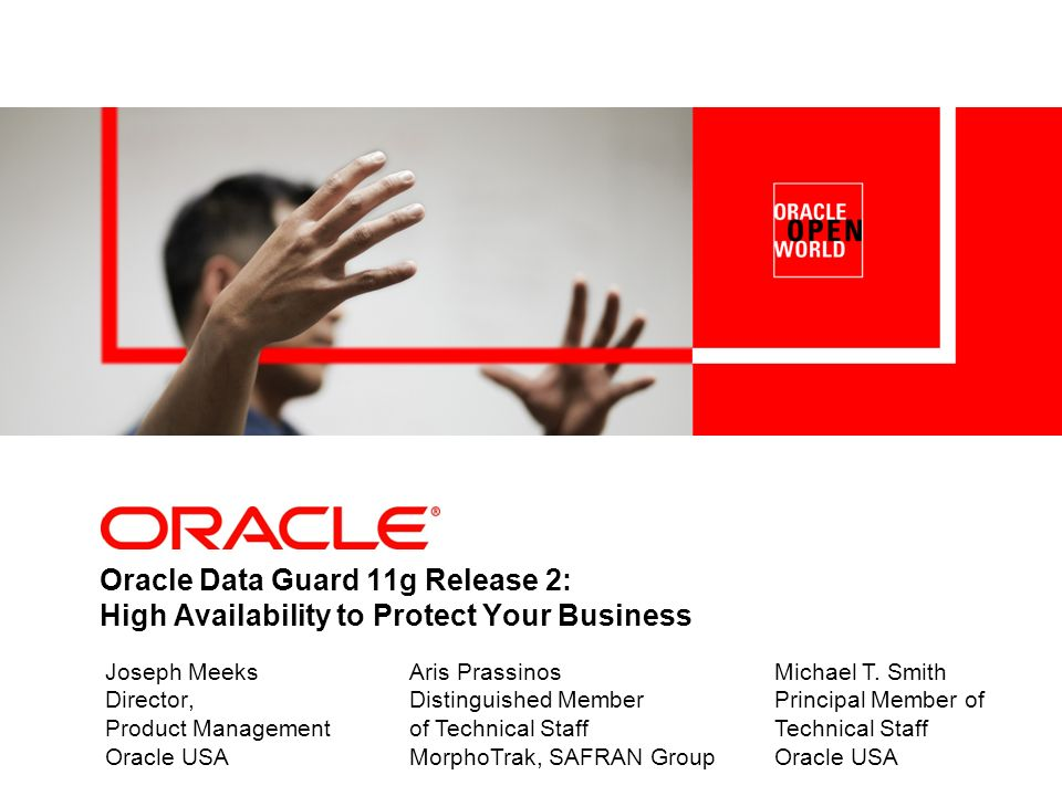 Oracle Data Guard 11g Release 2: High Availability to Protect Your Business Joseph Meeks Director, Product Management Oracle USA Michael T. Smith Prin