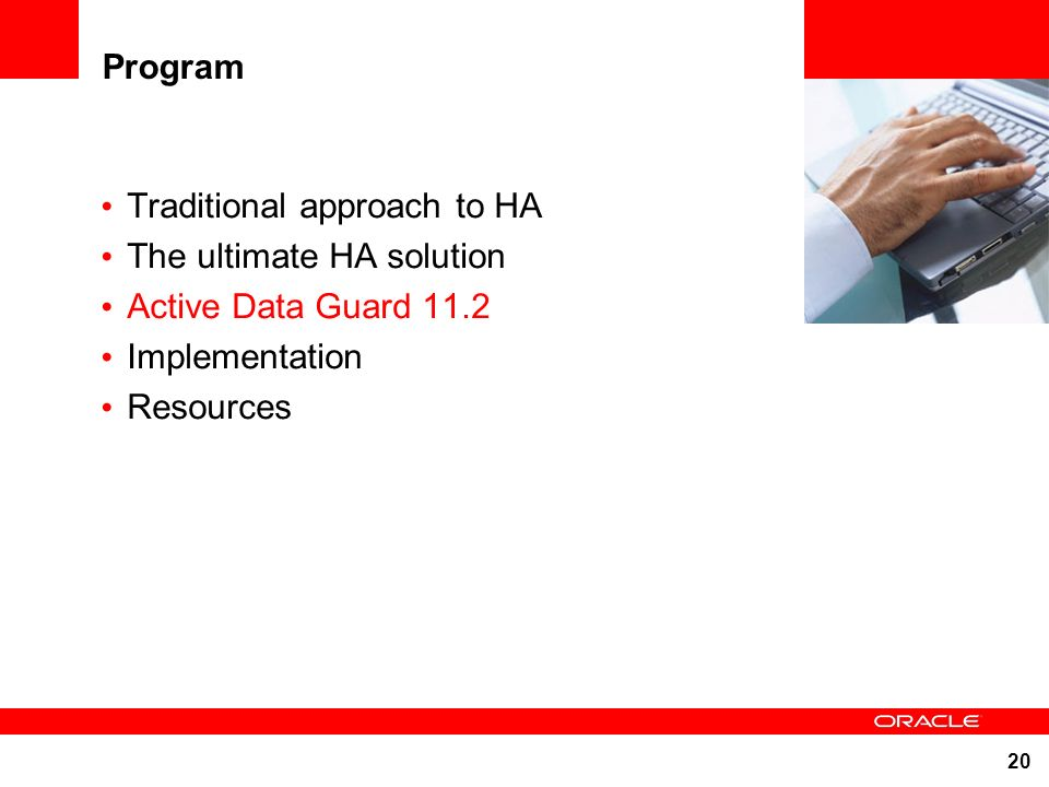 20 Program Traditional approach to HA The ultimate HA solution Active Data Guard 11.2 Implementation Resources