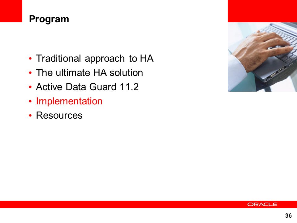 36 Program Traditional approach to HA The ultimate HA solution Active Data Guard 11.2 Implementation Resources
