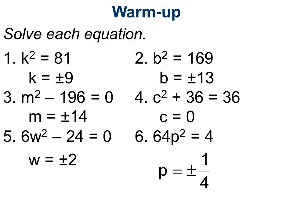 Warm-up Solve each equation. 1. k 2 = 812. b 2 = 169 3. m 2 – 196 = 04. c 2 + 36 = 36 5. 6w 2 – 24 = 06. 64p 2 = 4 k = ±9b = ±13 m = ±14c = 0 w = ±2