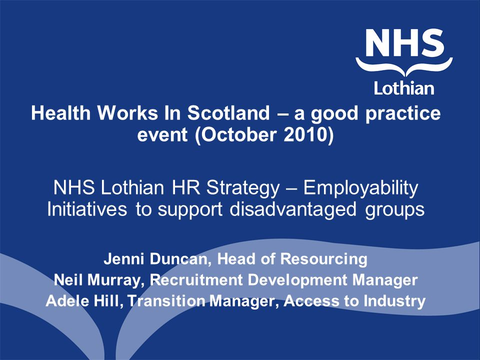 Health Works In Scotland – a good practice event (October 2010) NHS Lothian HR Strategy – Employability Initiatives to support disadvantaged groups Jenni Duncan, Head of Resourcing Neil Murray, Recruitment Development Manager Adele Hill, Transition Manager, Access to Industry