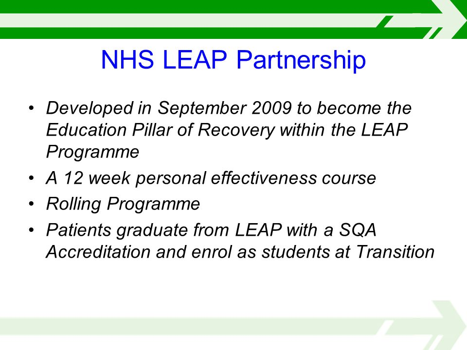 NHS LEAP Partnership Developed in September 2009 to become the Education Pillar of Recovery within the LEAP Programme A 12 week personal effectiveness course Rolling Programme Patients graduate from LEAP with a SQA Accreditation and enrol as students at Transition