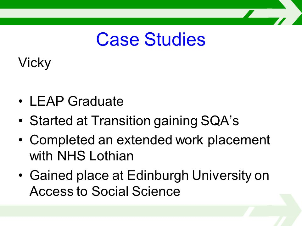 Vicky LEAP Graduate Started at Transition gaining SQAs Completed an extended work placement with NHS Lothian Gained place at Edinburgh University on Access to Social Science Case Studies