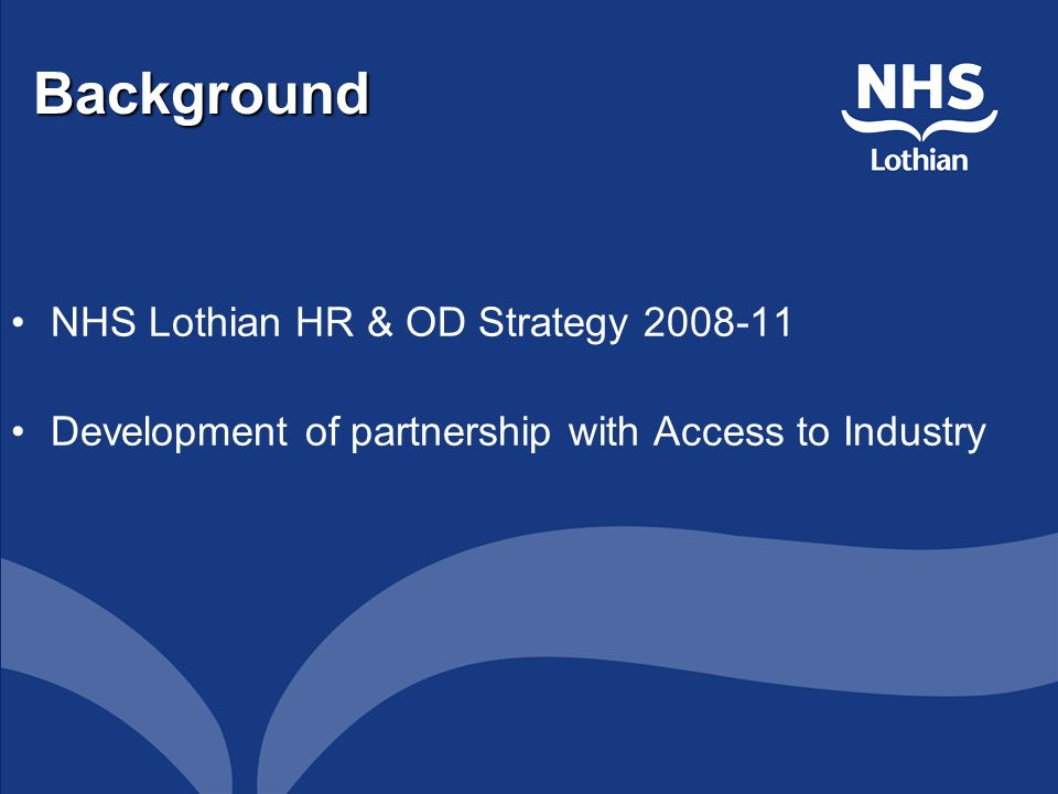 Background NHS Lothian HR & OD Strategy 2008-11 Development of partnership with Access to Industry
