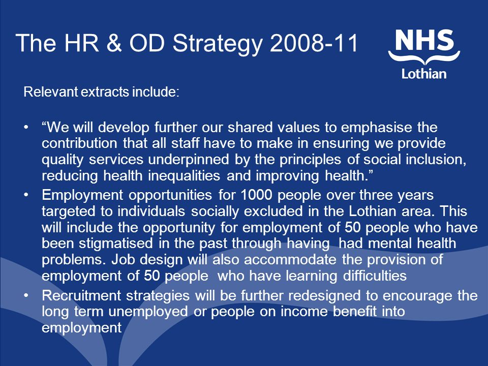 The HR & OD Strategy 2008-11 Relevant extracts include: We will develop further our shared values to emphasise the contribution that all staff have to make in ensuring we provide quality services underpinned by the principles of social inclusion, reducing health inequalities and improving health.