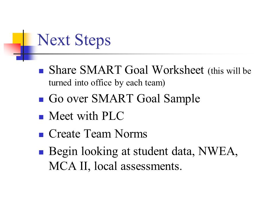 Next Steps Share SMART Goal Worksheet (this will be turned into office by each team) Go over SMART Goal Sample Meet with PLC Create Team Norms Begin l