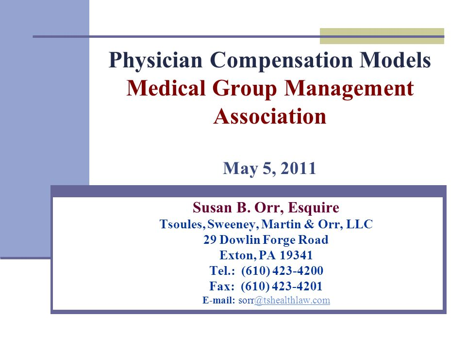 Physician Compensation Models Medical Group Management Association May 5, 2011 Susan B. Orr, Esquire Tsoules, Sweeney, Martin & Orr, LLC 29 Dowlin For