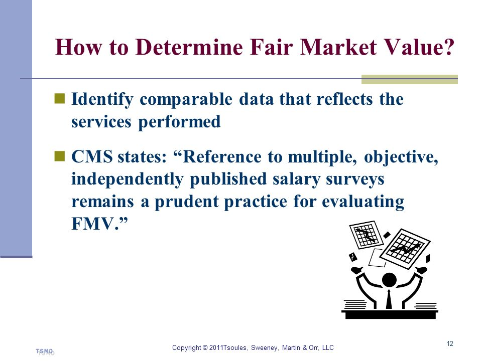 How to Determine Fair Market Value? Identify comparable data that reflects the services performed CMS states: Reference to multiple, objective, indepe