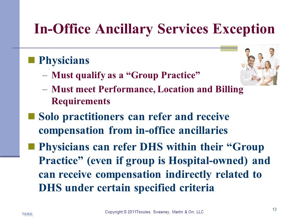 In-Office Ancillary Services Exception Physicians Must qualify as a Group Practice Must meet Performance, Location and Billing Requirements Solo pract