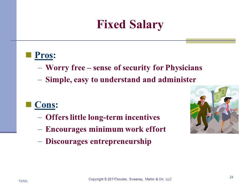 Fixed Salary Pros: Worry free – sense of security for Physicians Simple, easy to understand and administer Cons: Offers little long-term incentives En