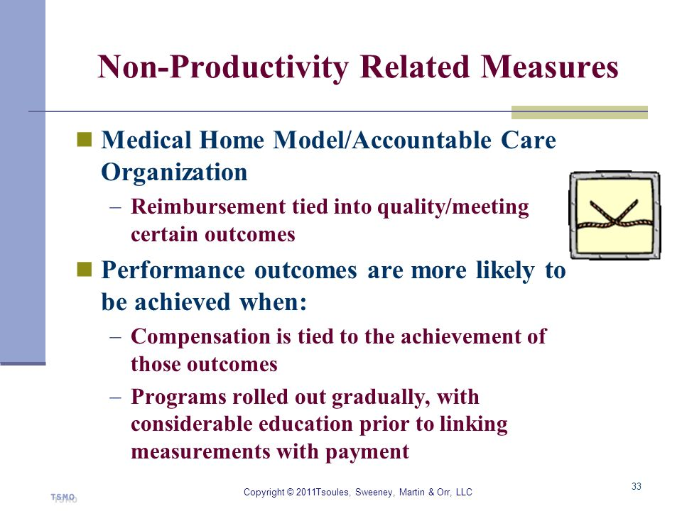 Non-Productivity Related Measures Medical Home Model/Accountable Care Organization Reimbursement tied into quality/meeting certain outcomes Performanc