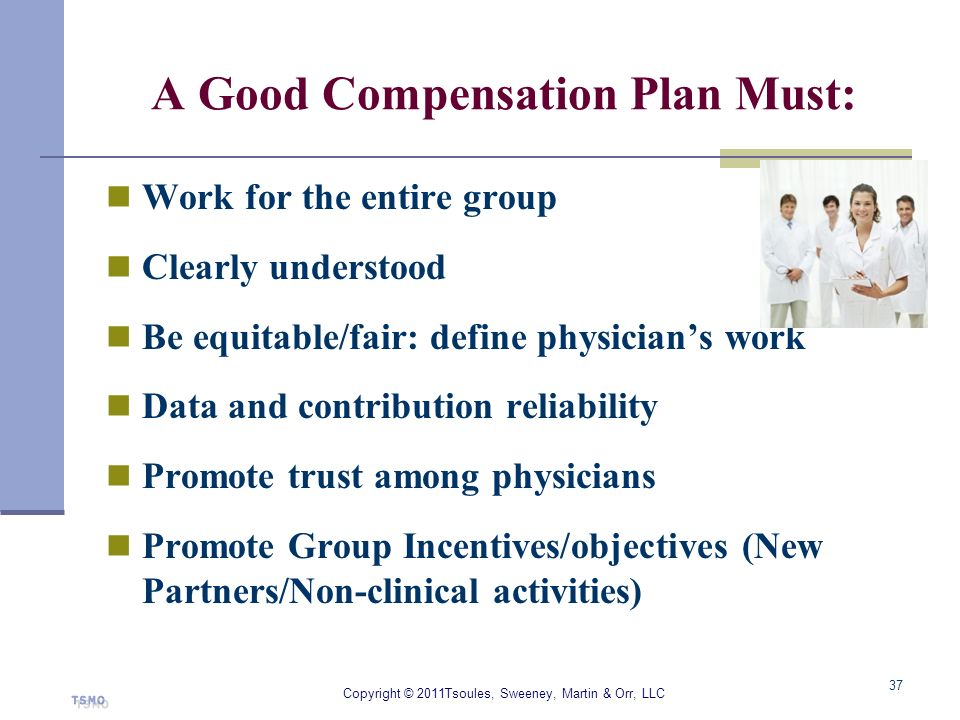 A Good Compensation Plan Must: Work for the entire group Clearly understood Be equitable/fair: define physicians work Data and contribution reliabilit