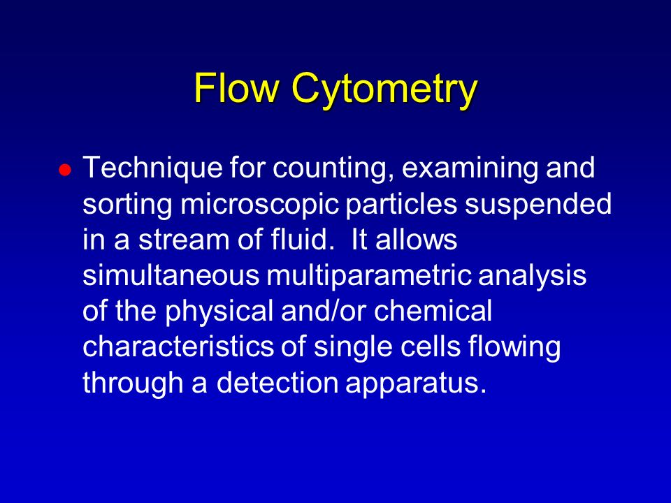 Flow Cytometry Technique for counting, examining and sorting microscopic particles suspended in a stream of fluid. It allows simultaneous multiparamet