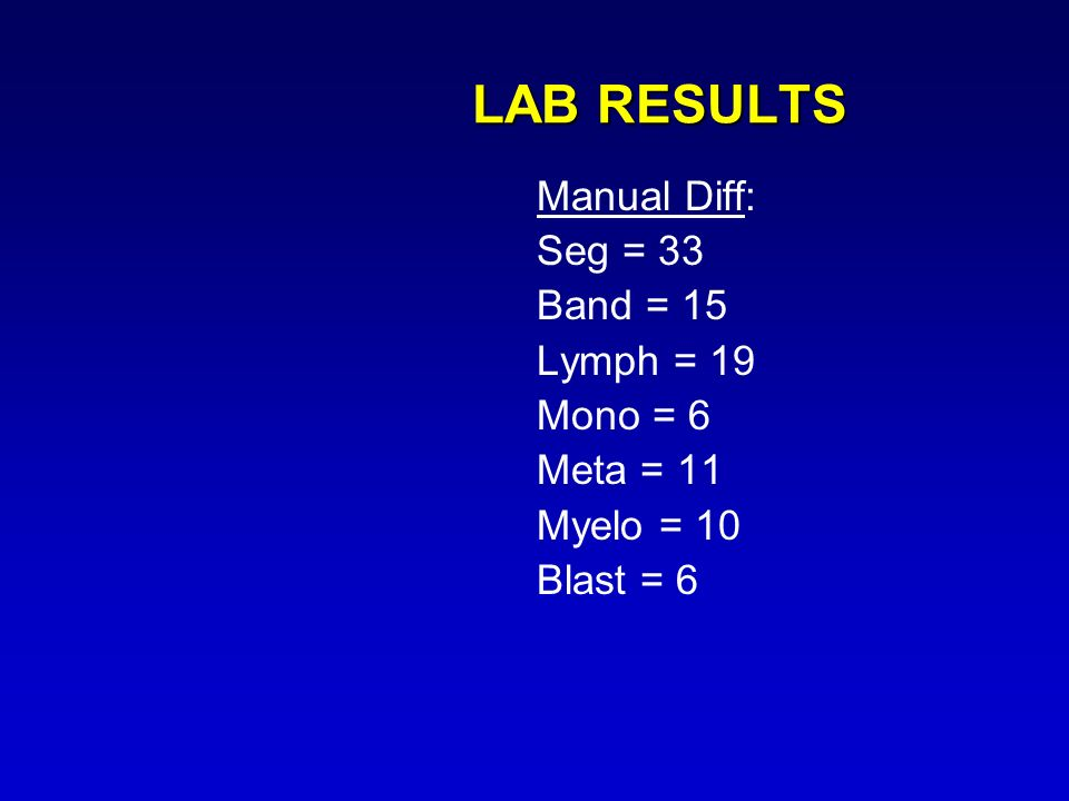LAB RESULTS Manual Diff: Seg = 33 Band = 15 Lymph = 19 Mono = 6 Meta = 11 Myelo = 10 Blast = 6