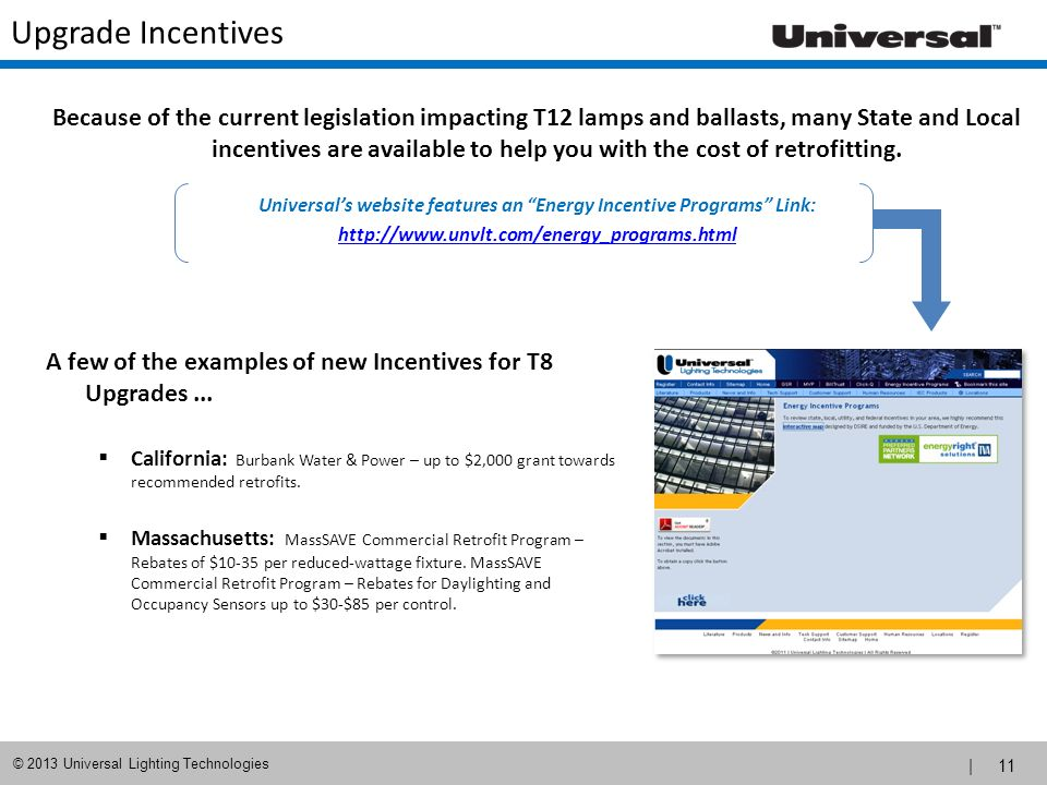| 11 © 2013 Universal Lighting Technologies Upgrade Incentives A few of the examples of new Incentives for T8 Upgrades... California: Burbank Water &